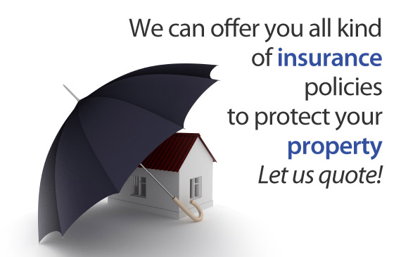 We can offer you all kind of insurance policies to protect your property. Let us quote!
